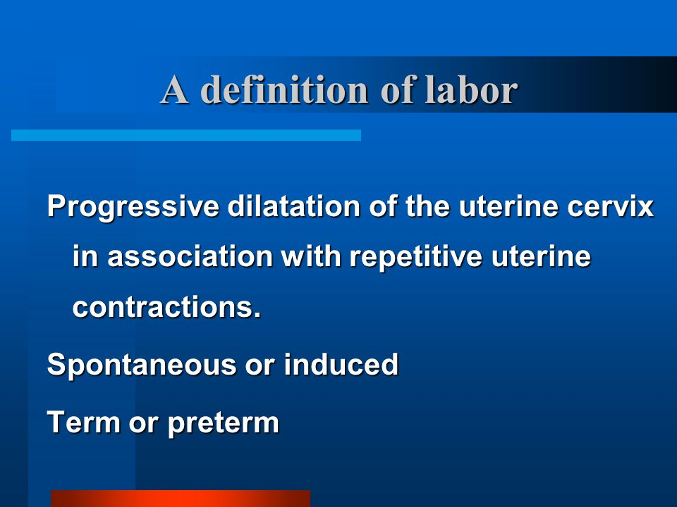 A definition of labor Progressive dilatation of the uterine cervix in association with repetitive uterine contractions. Spontaneous or induced Term or