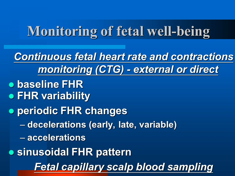 Monitoring of fetal well-being Continuous fetal heart rate and contractions monitoring (CTG) - external or direct baseline FHR baseline FHR FHR variab