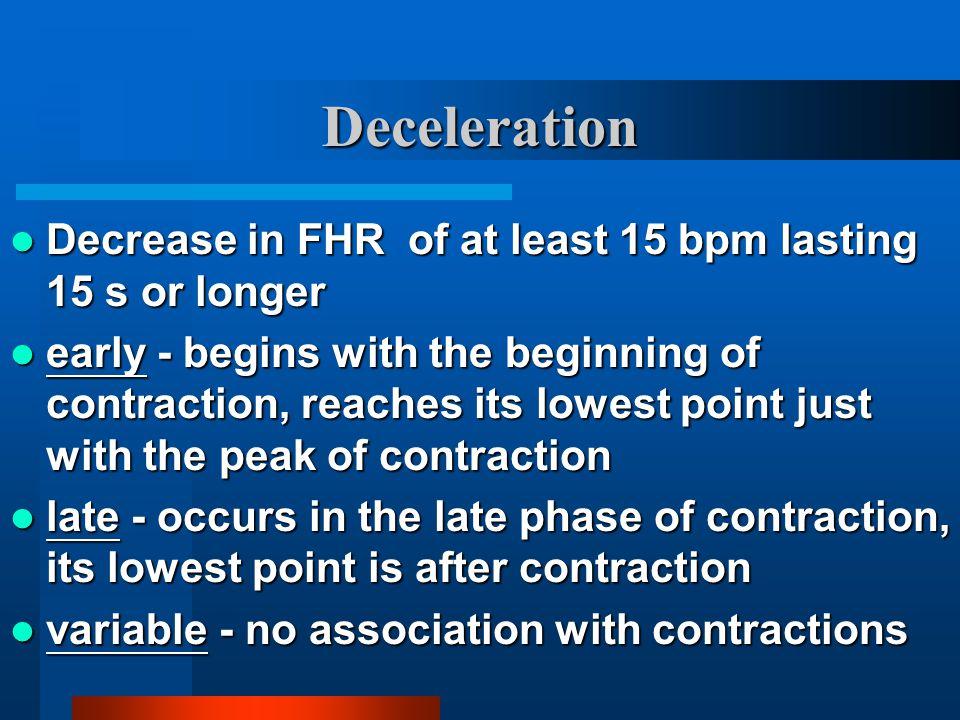 Deceleration Decrease in FHR of at least 15 bpm lasting 15 s or longer Decrease in FHR of at least 15 bpm lasting 15 s or longer early - begins with t