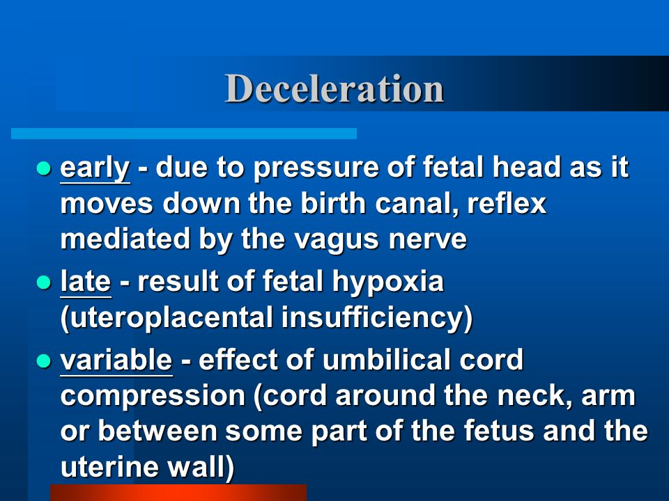 Deceleration early - due to pressure of fetal head as it moves down the birth canal, reflex mediated by the vagus nerve early - due to pressure of fet