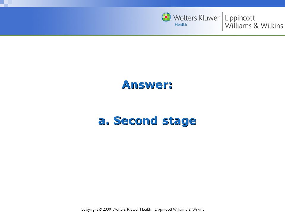 Copyright © 2009 Wolters Kluwer Health | Lippincott Williams & Wilkins Answer: a. Second stage