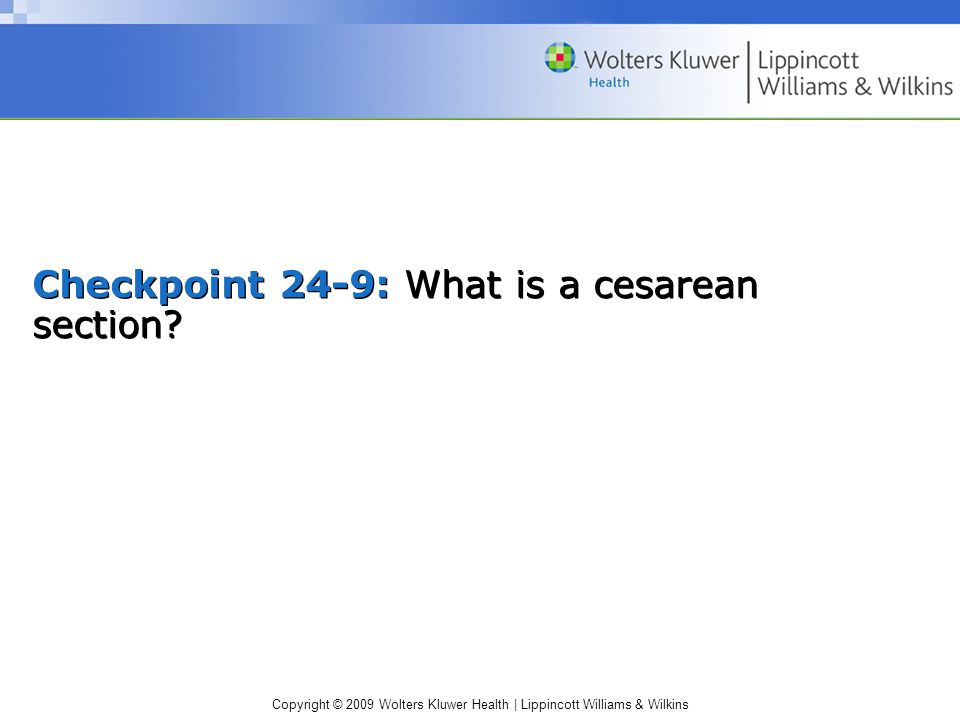 Copyright © 2009 Wolters Kluwer Health | Lippincott Williams & Wilkins Checkpoint 24-9: What is a cesarean section