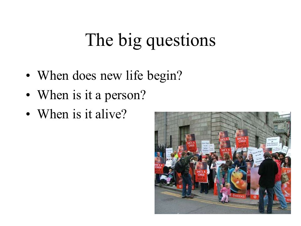 The big questions When does new life begin? When is it a person? When is it alive?