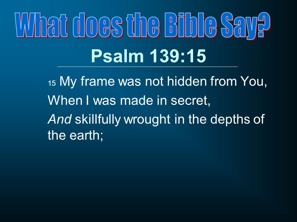Psalm 139:15 15 My frame was not hidden from You, When I was made in secret, And skillfully wrought in the depths of the earth;