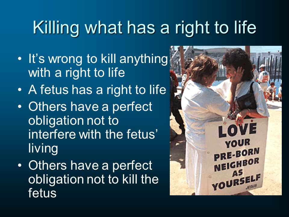Killing what has a right to life It's wrong to kill anything with a right to life A fetus has a right to life Others have a perfect obligation not to interfere with the fetus' living Others have a perfect obligation not to kill the fetus