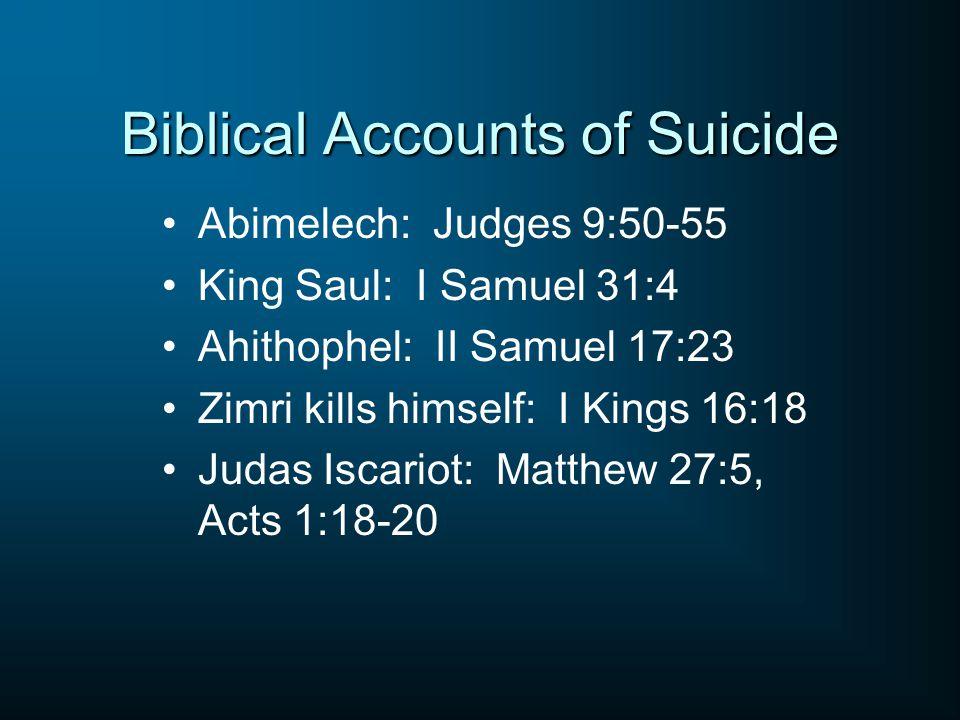 Biblical Accounts of Suicide Abimelech: Judges 9:50-55 King Saul: I Samuel 31:4 Ahithophel: II Samuel 17:23 Zimri kills himself: I Kings 16:18 Judas Iscariot: Matthew 27:5, Acts 1:18-20