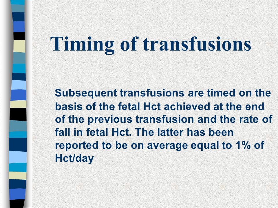 Timing of transfusions Subsequent transfusions are timed on the basis of the fetal Hct achieved at the end of the previous transfusion and the rate of