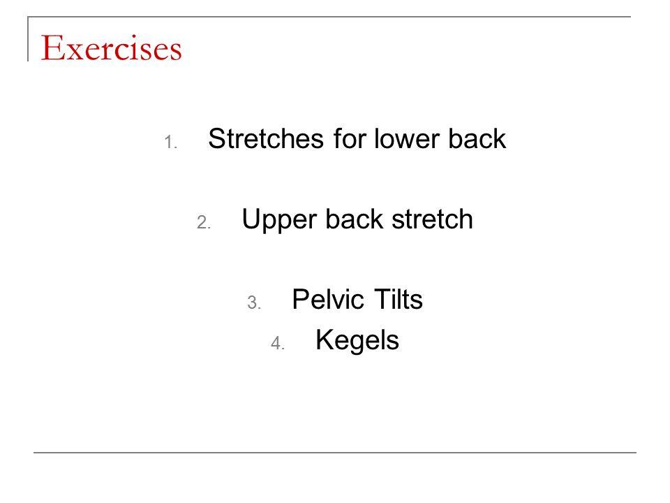 Exercises 1. Stretches for lower back 2. Upper back stretch 3. Pelvic Tilts 4. Kegels