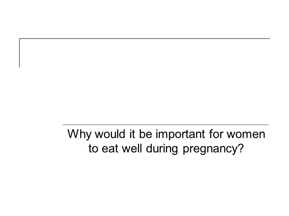 Why would it be important for women to eat well during pregnancy