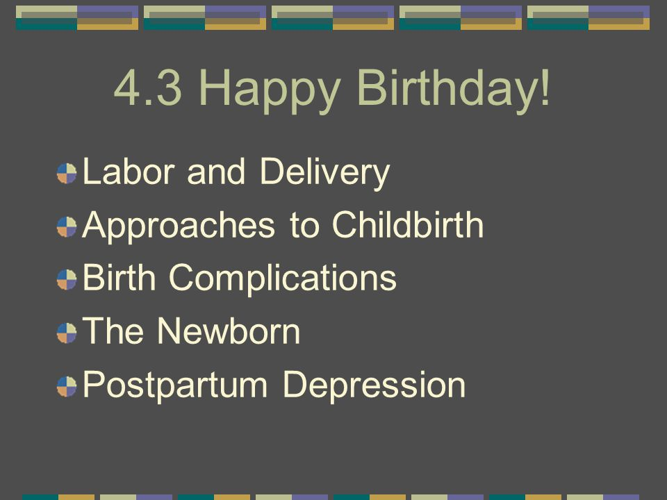 4.3 Happy Birthday! Labor and Delivery Approaches to Childbirth Birth Complications The Newborn Postpartum Depression