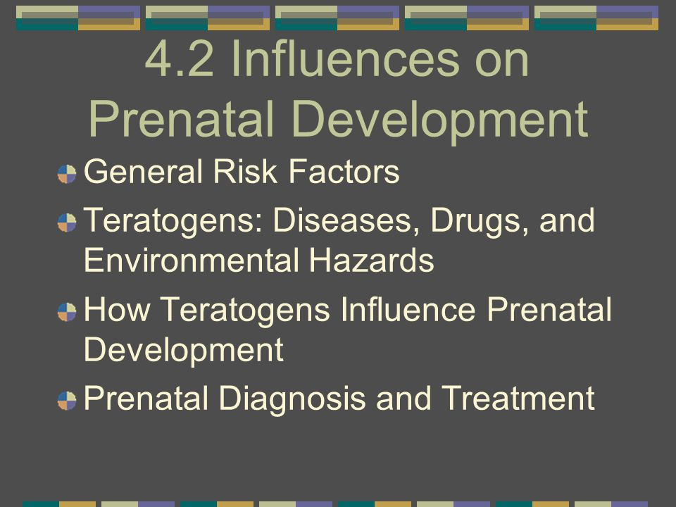 4.2 Influences on Prenatal Development General Risk Factors Teratogens: Diseases, Drugs, and Environmental Hazards How Teratogens Influence Prenatal D