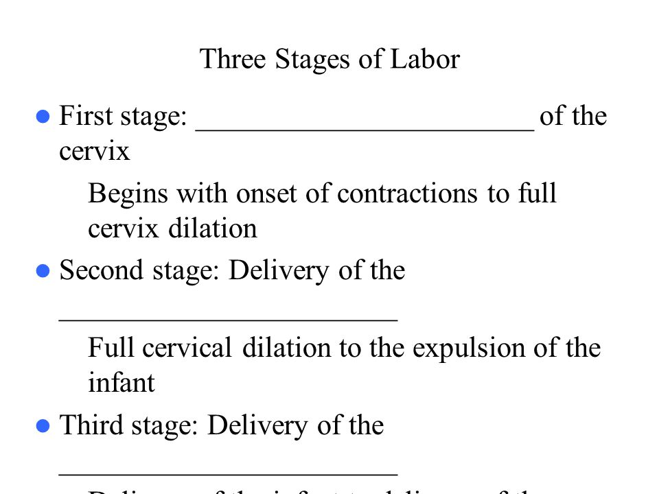 Three Stages of Labor First stage: _______________________ of the cervix – Begins with onset of contractions to full cervix dilation Second stage: Del
