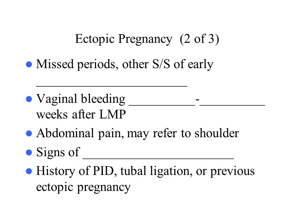Ectopic Pregnancy (2 of 3) Missed periods, other S/S of early _______________________ Vaginal bleeding __________-__________ weeks after LMP Abdominal