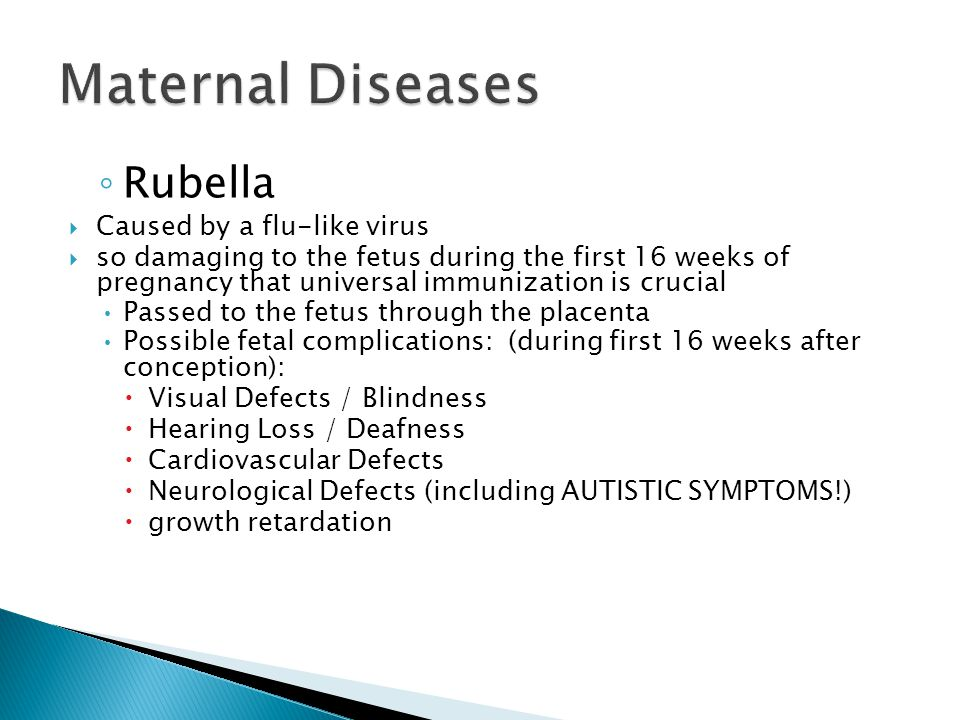 ◦ Rubella  Caused by a flu-like virus  so damaging to the fetus during the first 16 weeks of pregnancy that universal immunization is crucial Passed to the fetus through the placenta Possible fetal complications: (during first 16 weeks after conception):  Visual Defects / Blindness  Hearing Loss / Deafness  Cardiovascular Defects  Neurological Defects (including AUTISTIC SYMPTOMS!)  growth retardation