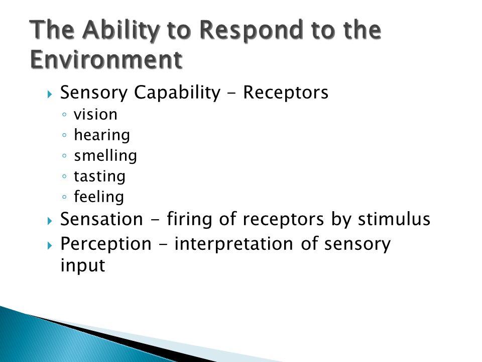  Sensory Capability - Receptors ◦ vision ◦ hearing ◦ smelling ◦ tasting ◦ feeling  Sensation - firing of receptors by stimulus  Perception - interpretation of sensory input