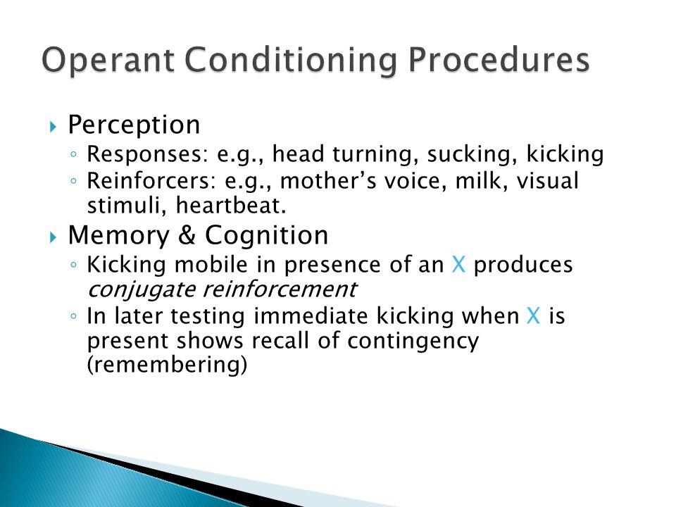 Perception ◦ Responses: e.g., head turning, sucking, kicking ◦ Reinforcers: e.g., mother's voice, milk, visual stimuli, heartbeat.