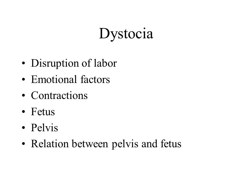 Dystocia Disruption of labor Emotional factors Contractions Fetus Pelvis Relation between pelvis and fetus
