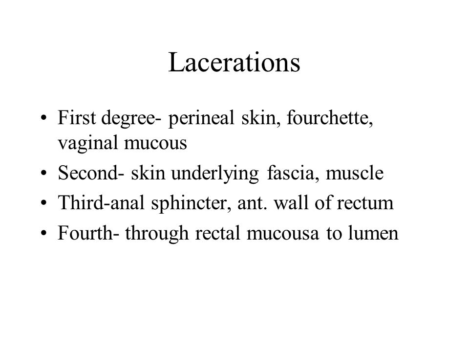 Lacerations First degree- perineal skin, fourchette, vaginal mucous Second- skin underlying fascia, muscle Third-anal sphincter, ant.