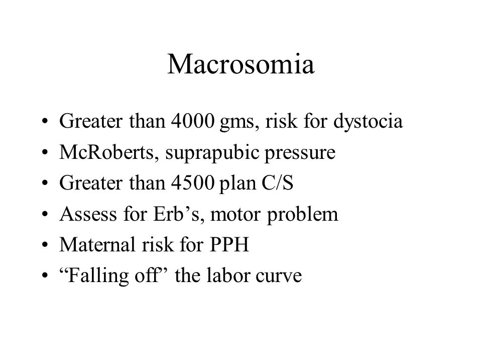 Macrosomia Greater than 4000 gms, risk for dystocia McRoberts, suprapubic pressure Greater than 4500 plan C/S Assess for Erb's, motor problem Maternal risk for PPH Falling off the labor curve