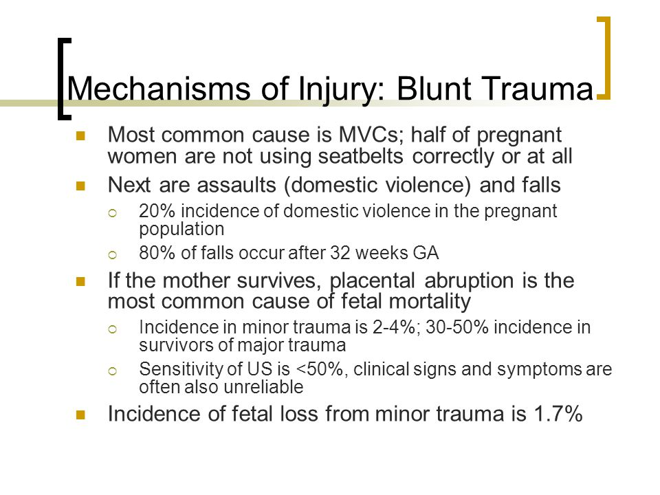 Mechanisms of Injury: Blunt Trauma Most common cause is MVCs; half of pregnant women are not using seatbelts correctly or at all Next are assaults (domestic violence) and falls  20% incidence of domestic violence in the pregnant population  80% of falls occur after 32 weeks GA If the mother survives, placental abruption is the most common cause of fetal mortality  Incidence in minor trauma is 2-4%; 30-50% incidence in survivors of major trauma  Sensitivity of US is <50%, clinical signs and symptoms are often also unreliable Incidence of fetal loss from minor trauma is 1.7%