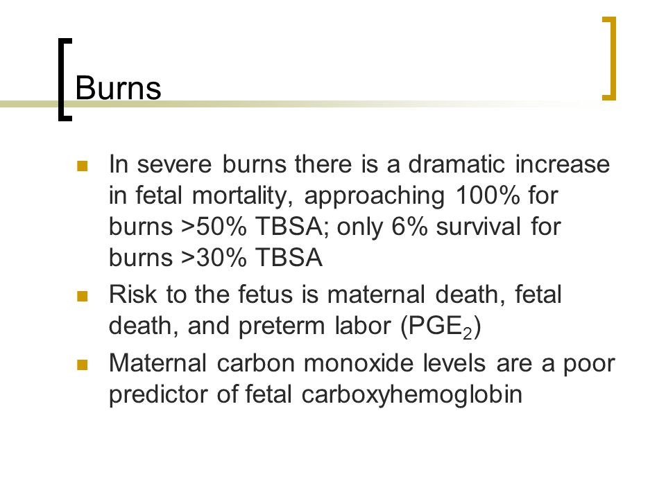 Burns In severe burns there is a dramatic increase in fetal mortality, approaching 100% for burns >50% TBSA; only 6% survival for burns >30% TBSA Risk to the fetus is maternal death, fetal death, and preterm labor (PGE 2 ) Maternal carbon monoxide levels are a poor predictor of fetal carboxyhemoglobin