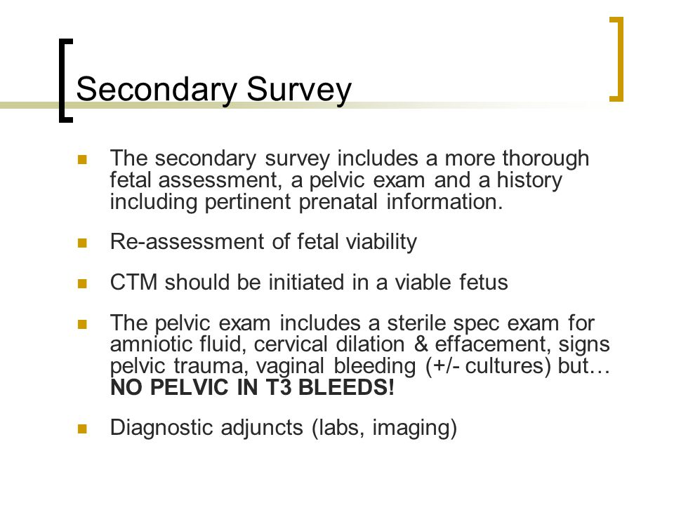 Secondary Survey The secondary survey includes a more thorough fetal assessment, a pelvic exam and a history including pertinent prenatal information.