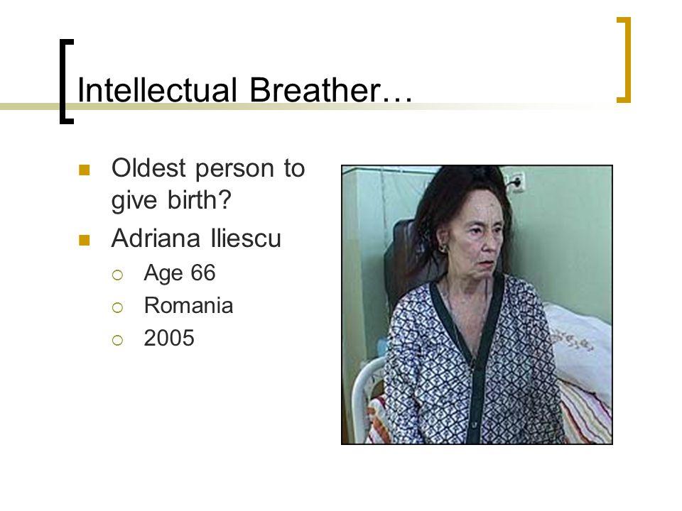 Intellectual Breather… Oldest person to give birth? Adriana Iliescu  Age 66  Romania  2005