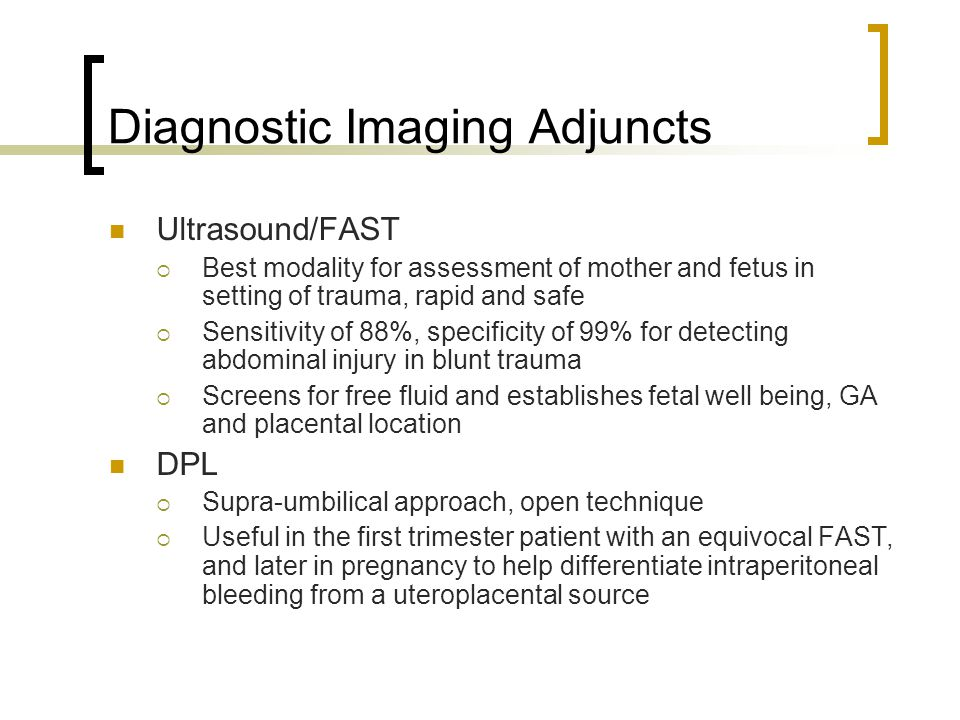Diagnostic Imaging Adjuncts Ultrasound/FAST  Best modality for assessment of mother and fetus in setting of trauma, rapid and safe  Sensitivity of 8