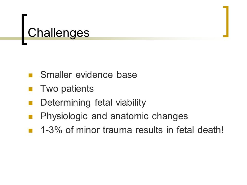 Challenges Smaller evidence base Two patients Determining fetal viability Physiologic and anatomic changes 1-3% of minor trauma results in fetal death!