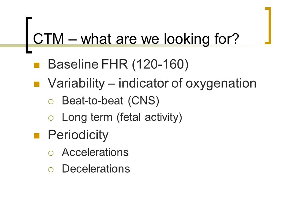 CTM – what are we looking for? Baseline FHR (120-160) Variability – indicator of oxygenation  Beat-to-beat (CNS)  Long term (fetal activity) Periodi