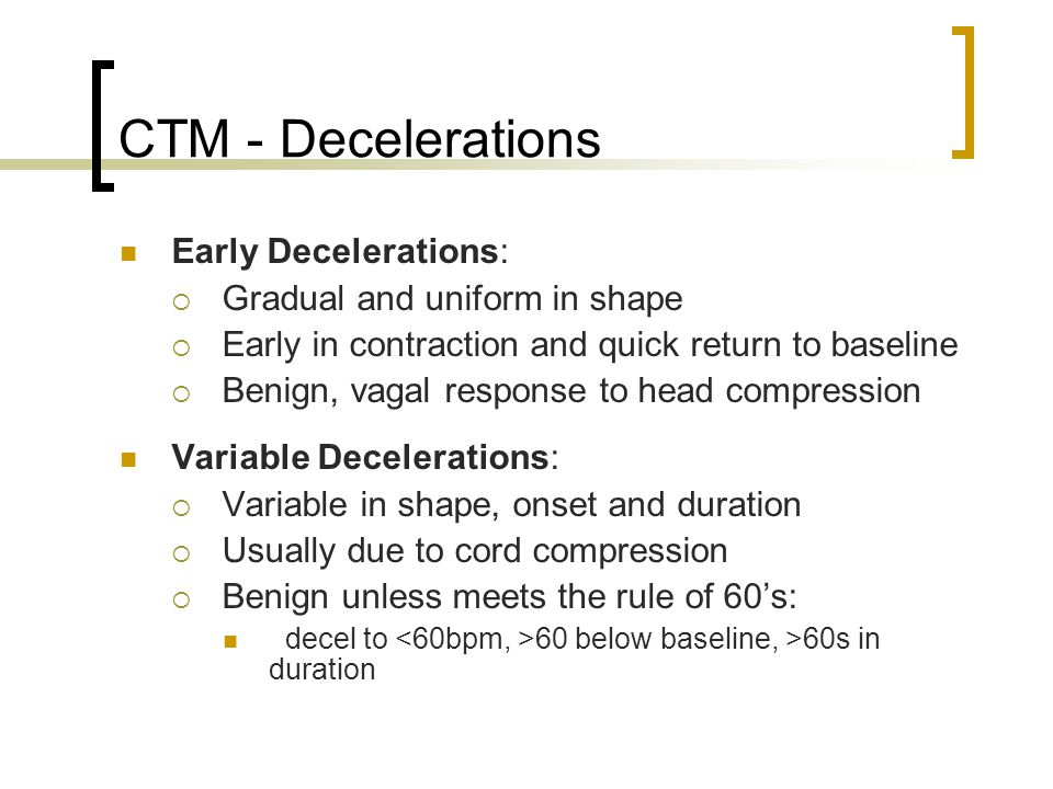 CTM - Decelerations Early Decelerations:  Gradual and uniform in shape  Early in contraction and quick return to baseline  Benign, vagal response t