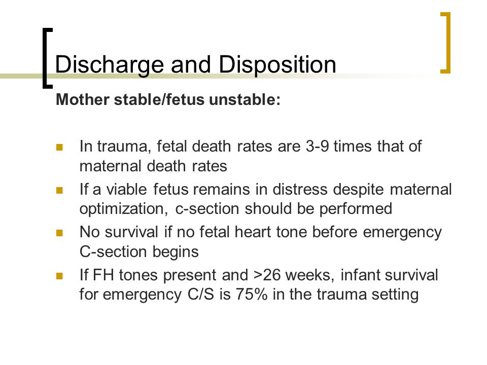 Discharge and Disposition Mother stable/fetus unstable: In trauma, fetal death rates are 3-9 times that of maternal death rates If a viable fetus remains in distress despite maternal optimization, c-section should be performed No survival if no fetal heart tone before emergency C-section begins If FH tones present and >26 weeks, infant survival for emergency C/S is 75% in the trauma setting