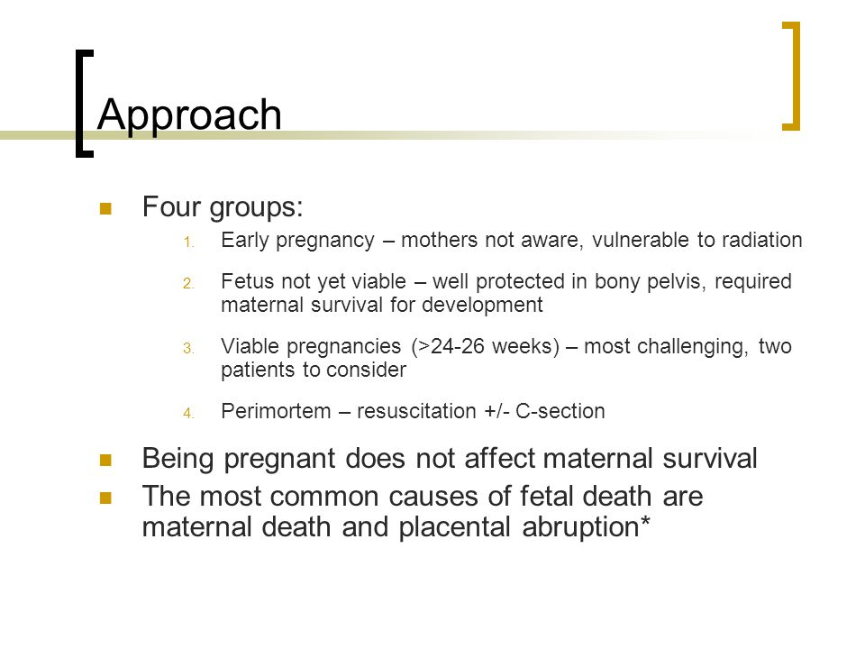 Approach Four groups: 1. Early pregnancy – mothers not aware, vulnerable to radiation 2. Fetus not yet viable – well protected in bony pelvis, require