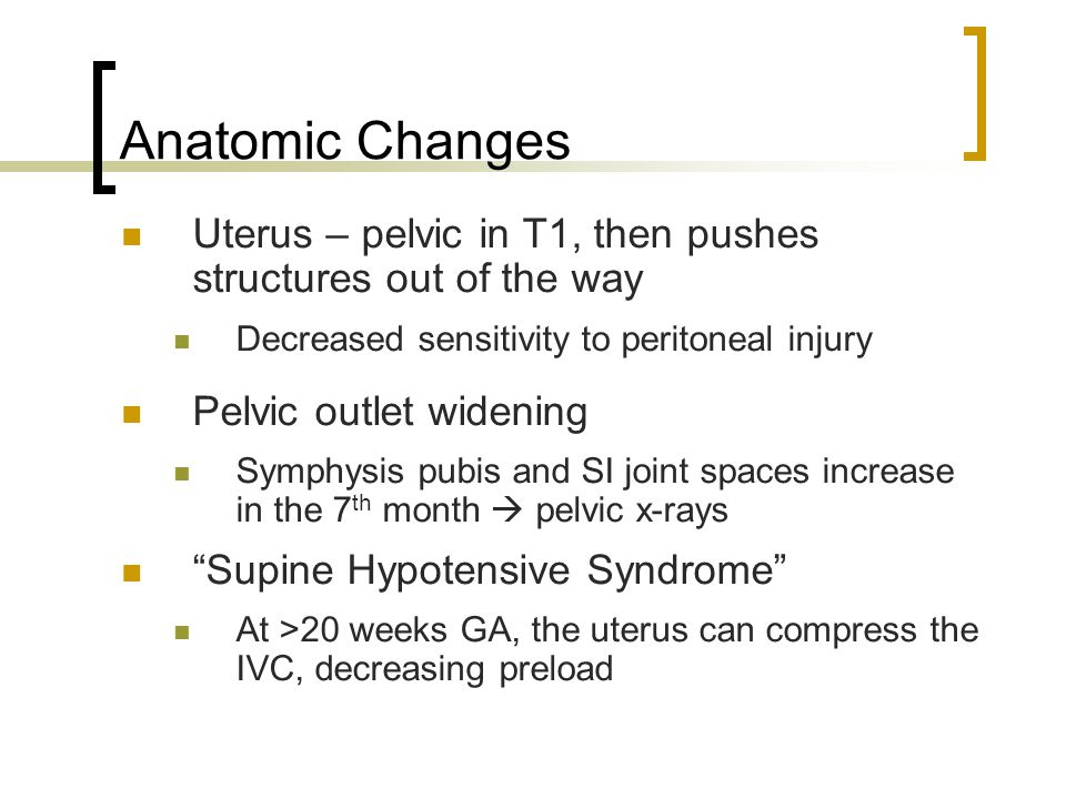 Anatomic Changes Uterus – pelvic in T1, then pushes structures out of the way Decreased sensitivity to peritoneal injury Pelvic outlet widening Symphy