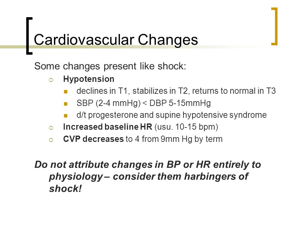 Cardiovascular Changes Some changes present like shock:  Hypotension declines in T1, stabilizes in T2, returns to normal in T3 SBP (2-4 mmHg) < DBP 5-15mmHg d/t progesterone and supine hypotensive syndrome  Increased baseline HR (usu.