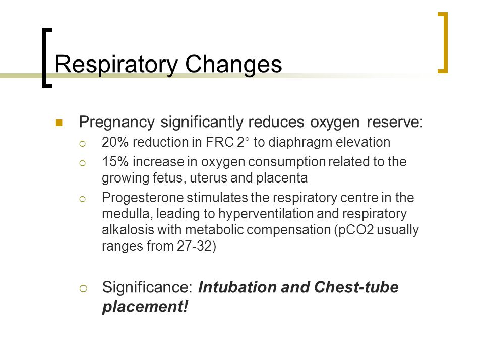 Respiratory Changes Pregnancy significantly reduces oxygen reserve:  20% reduction in FRC 2° to diaphragm elevation  15% increase in oxygen consumpt