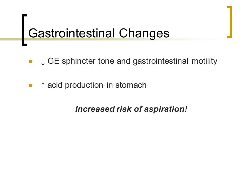 Gastrointestinal Changes ↓ GE sphincter tone and gastrointestinal motility ↑ acid production in stomach Increased risk of aspiration!
