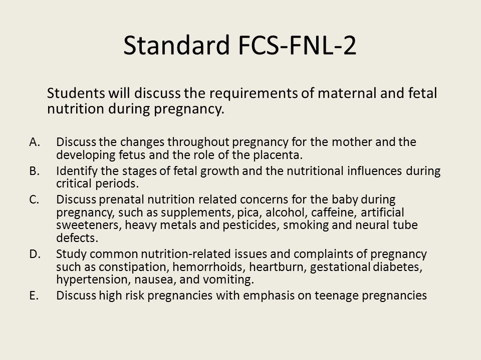 Standard FCS-FNL-2 Students will discuss the requirements of maternal and fetal nutrition during pregnancy. A.Discuss the changes throughout pregnancy