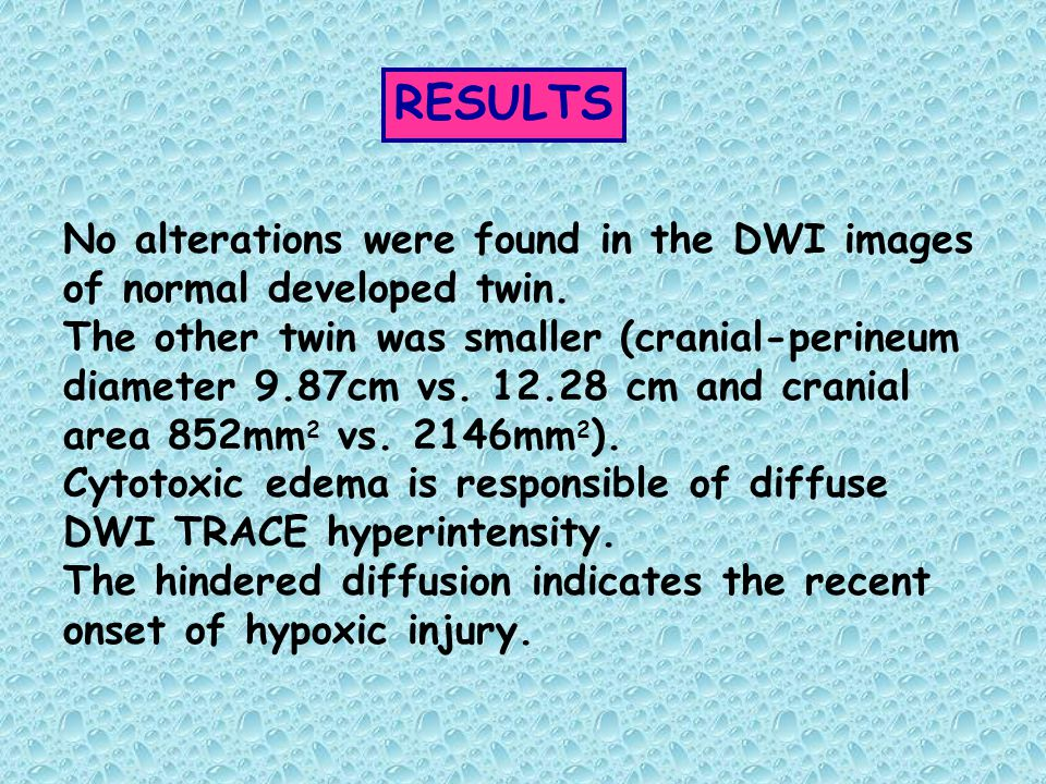 RESULTS No alterations were found in the DWI images of normal developed twin. The other twin was smaller (cranial-perineum diameter 9.87cm vs. 12.28 c