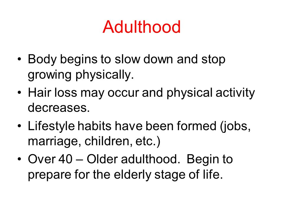 Adulthood Body begins to slow down and stop growing physically.