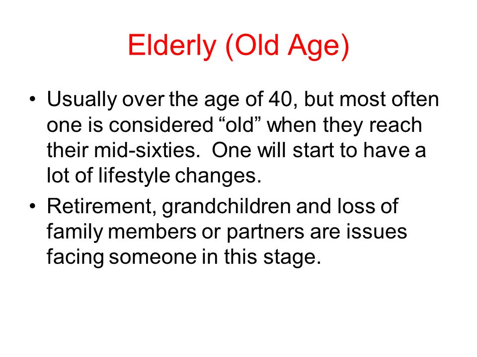 Elderly (Old Age) Usually over the age of 40, but most often one is considered old when they reach their mid-sixties.