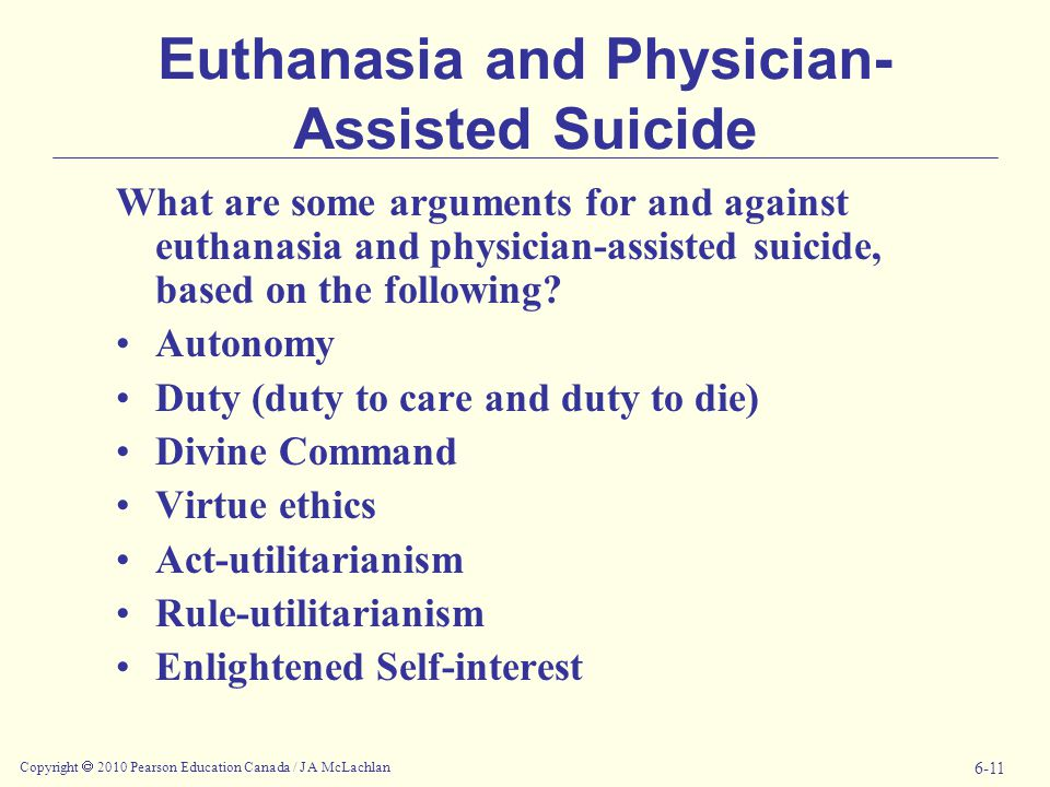 Copyright  2010 Pearson Education Canada / J A McLachlan 6-11 Euthanasia and Physician- Assisted Suicide What are some arguments for and against euthanasia and physician-assisted suicide, based on the following.