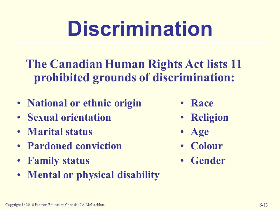 Copyright  2010 Pearson Education Canada / J A McLachlan 6-13 Discrimination National or ethnic origin Sexual orientation Marital status Pardoned conviction Family status Mental or physical disability Race Religion Age Colour Gender The Canadian Human Rights Act lists 11 prohibited grounds of discrimination: