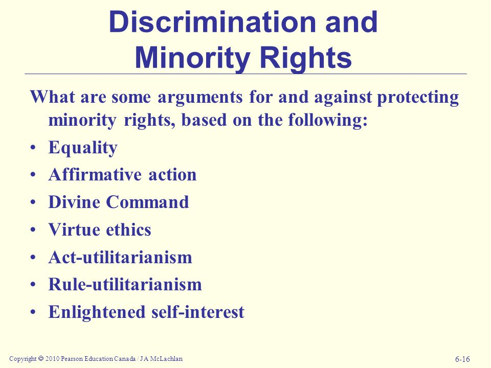 Copyright  2010 Pearson Education Canada / J A McLachlan 6-16 Discrimination and Minority Rights What are some arguments for and against protecting minority rights, based on the following: Equality Affirmative action Divine Command Virtue ethics Act-utilitarianism Rule-utilitarianism Enlightened self-interest