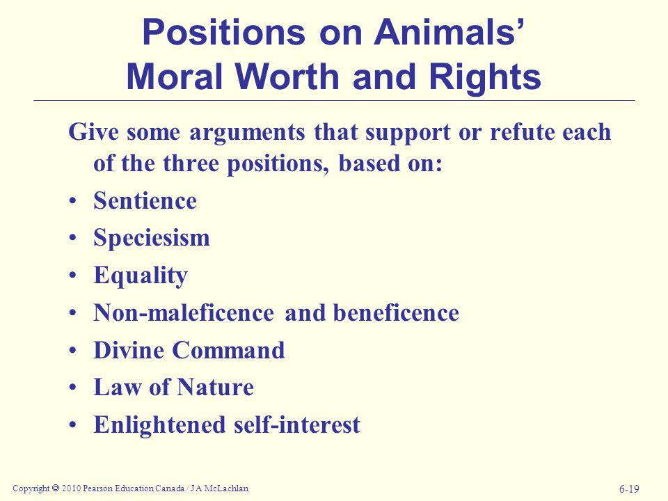 Copyright  2010 Pearson Education Canada / J A McLachlan 6-19 Positions on Animals' Moral Worth and Rights Give some arguments that support or refute each of the three positions, based on: Sentience Speciesism Equality Non-maleficence and beneficence Divine Command Law of Nature Enlightened self-interest