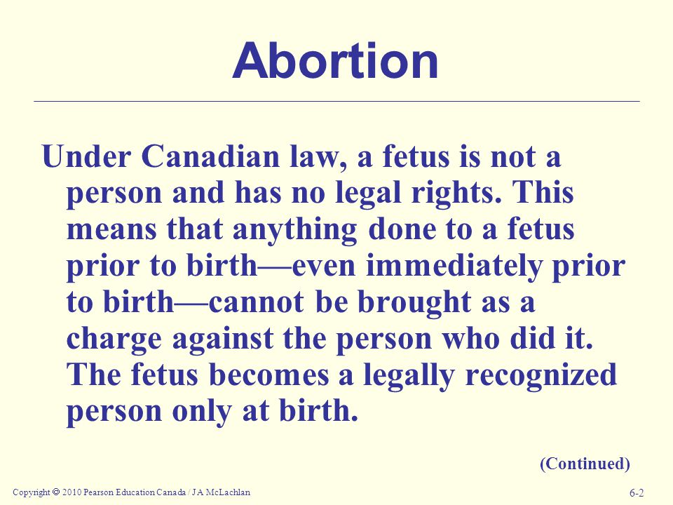 Copyright  2010 Pearson Education Canada / J A McLachlan 6-2 Abortion Under Canadian law, a fetus is not a person and has no legal rights.