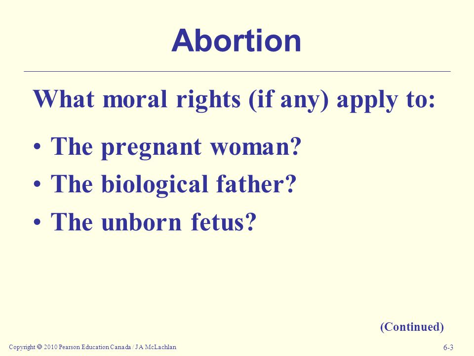 Copyright  2010 Pearson Education Canada / J A McLachlan 6-3 Abortion What moral rights (if any) apply to: The pregnant woman.