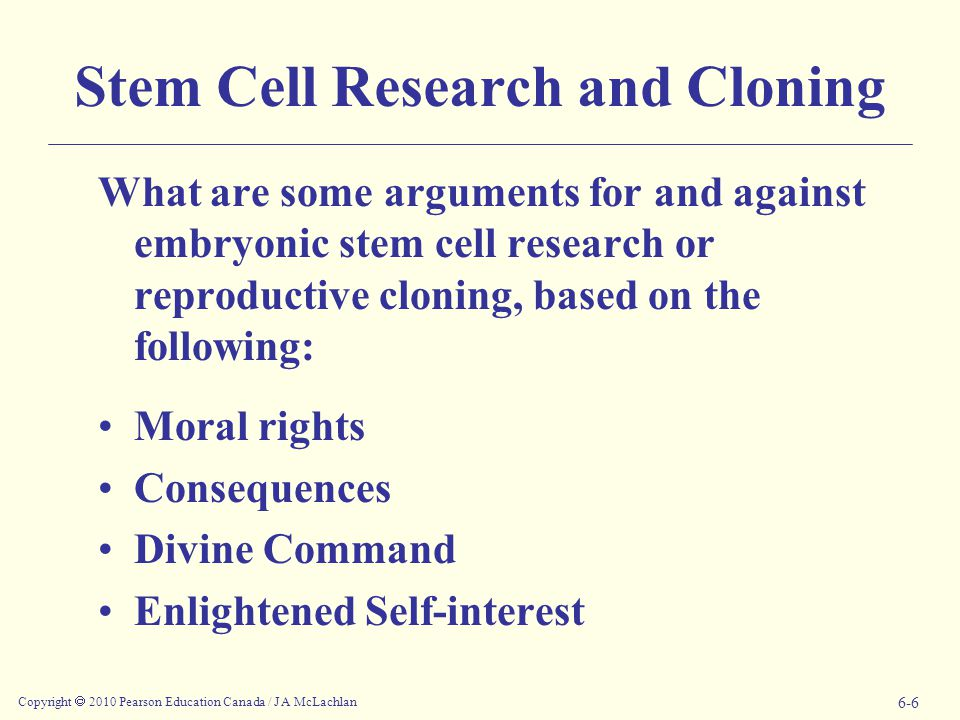 Copyright  2010 Pearson Education Canada / J A McLachlan 6-6 Stem Cell Research and Cloning What are some arguments for and against embryonic stem cell research or reproductive cloning, based on the following: Moral rights Consequences Divine Command Enlightened Self-interest