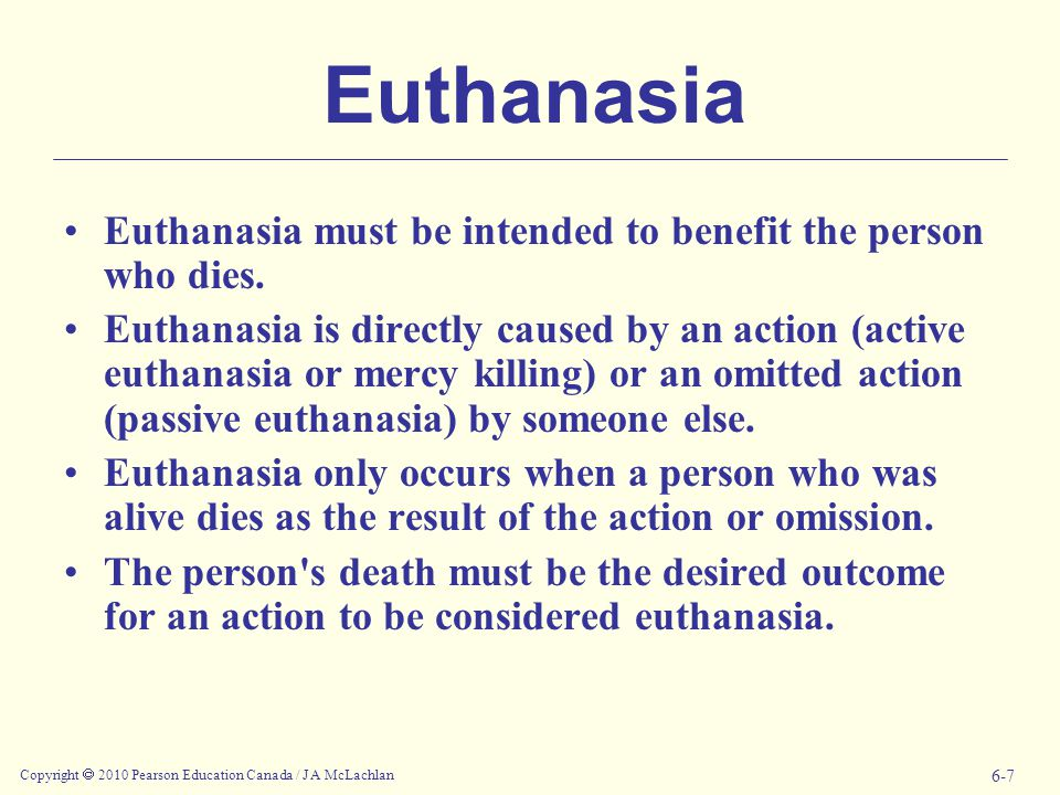 Copyright  2010 Pearson Education Canada / J A McLachlan 6-7 Euthanasia Euthanasia must be intended to benefit the person who dies.