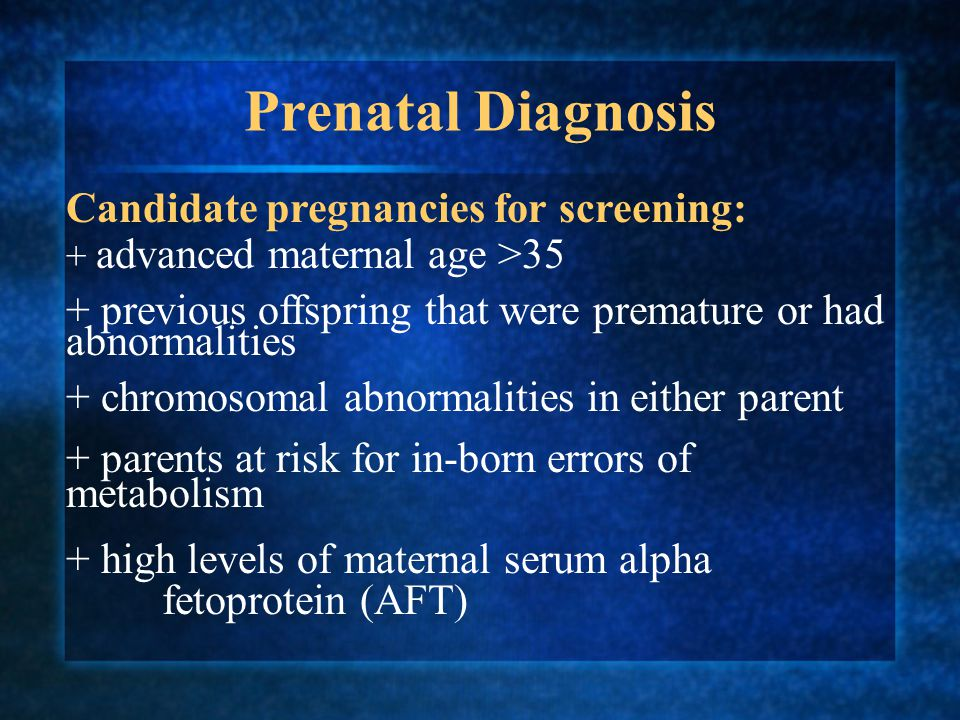 Prenatal Diagnosis Candidate pregnancies for screening: + advanced maternal age >35 + previous offspring that were premature or had abnormalities + chromosomal abnormalities in either parent + parents at risk for in-born errors of metabolism + high levels of maternal serum alpha fetoprotein (AFT)